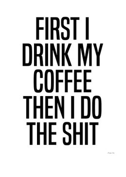 First I drink my coffee then I do the shit